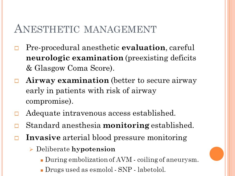 A NESTHETIC MANAGEMENT Pre-procedural anesthetic evaluation, careful neurologic examination (preexisting deficits & Glasgow Coma Score). Airway examin