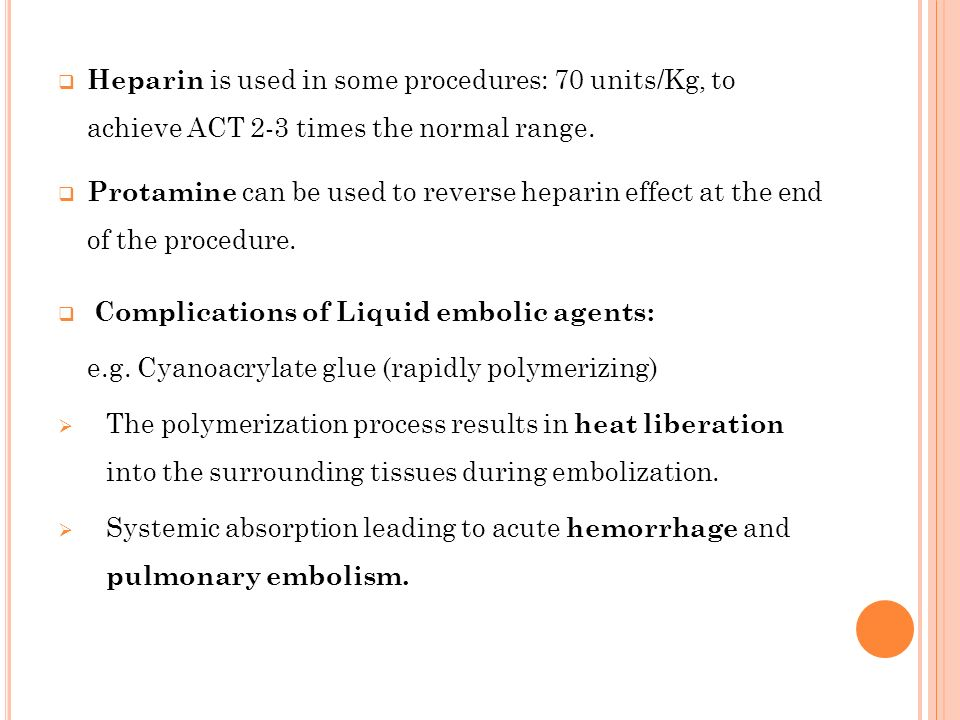 Heparin is used in some procedures: 70 units/Kg, to achieve ACT 2-3 times the normal range. Protamine can be used to reverse heparin effect at the end