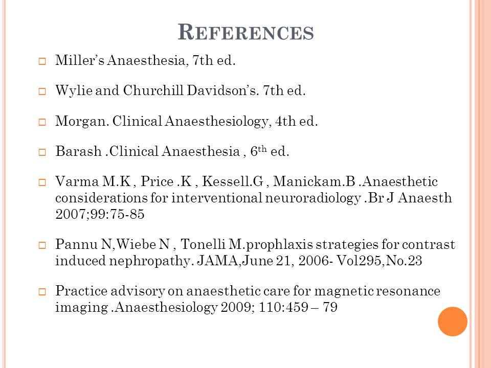 R EFERENCES Millers Anaesthesia, 7th ed. Wylie and Churchill Davidsons. 7th ed. Morgan. Clinical Anaesthesiology, 4th ed. Barash.Clinical Anaesthesia,