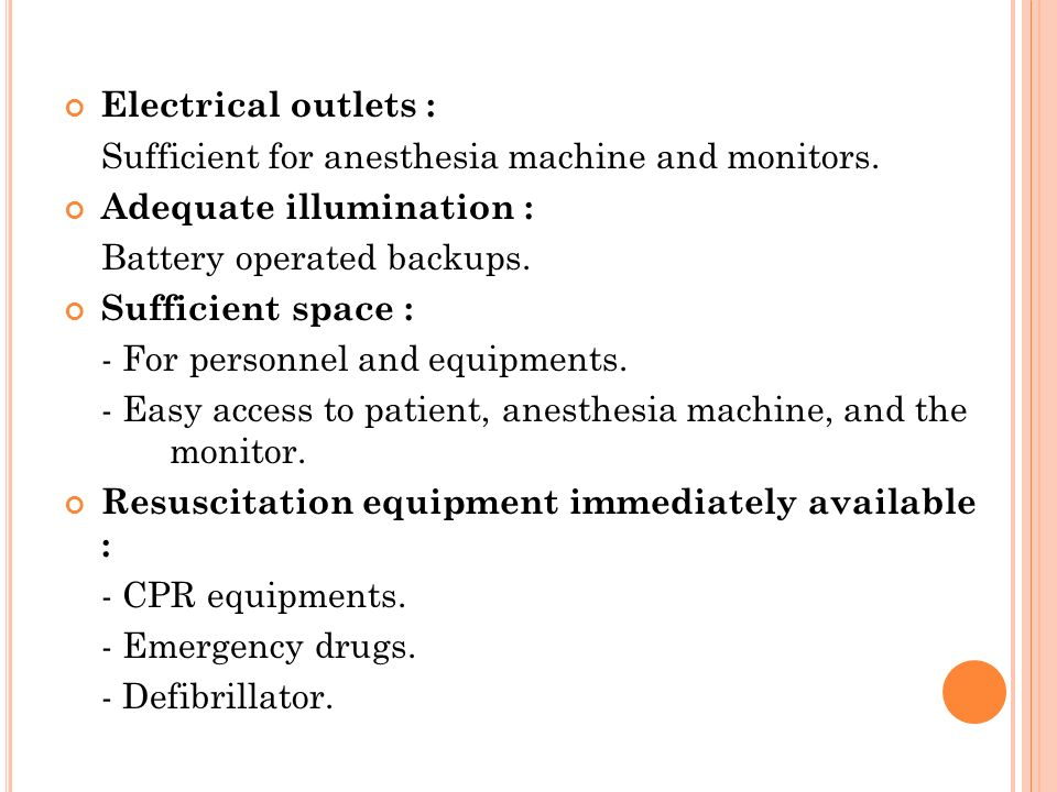 Electrical outlets : Sufficient for anesthesia machine and monitors. Adequate illumination : Battery operated backups. Sufficient space : - For person