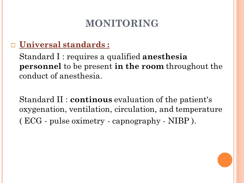 MONITORING Universal standards : Standard I : requires a qualified anesthesia personnel to be present in the room throughout the conduct of anesthesia
