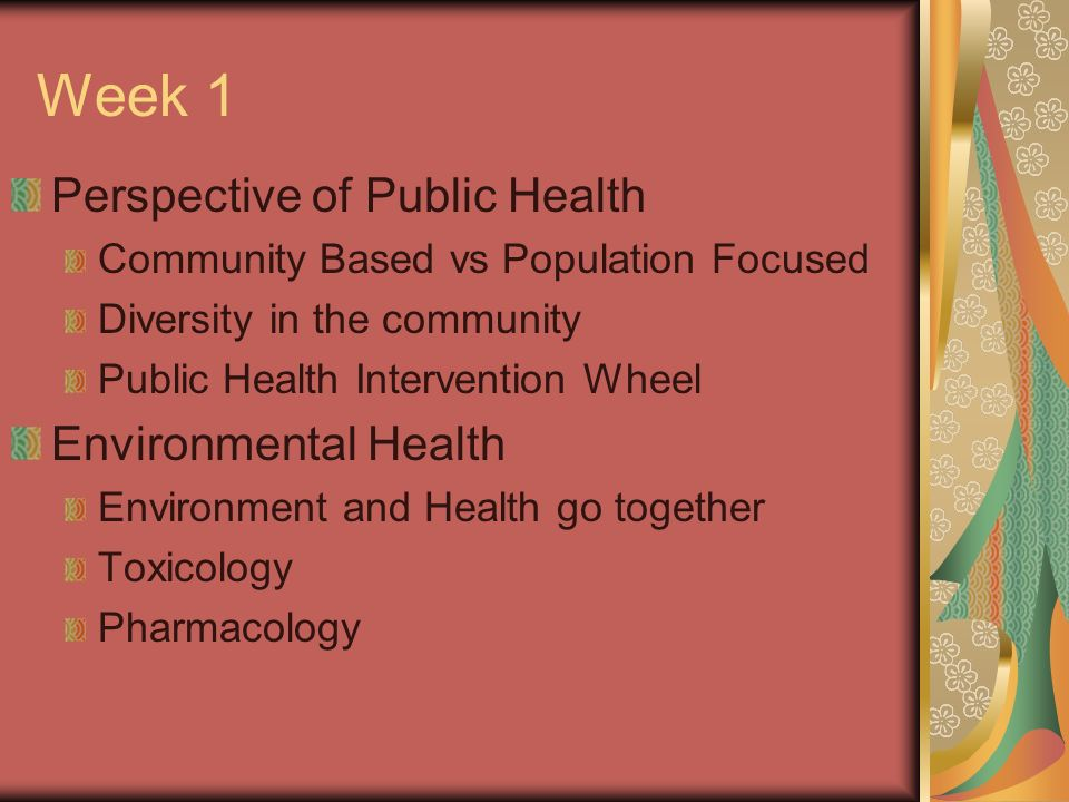 Week 1 Perspective of Public Health Community Based vs Population Focused Diversity in the community Public Health Intervention Wheel Environmental Health Environment and Health go together Toxicology Pharmacology