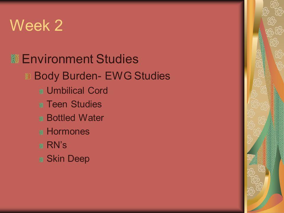 Week 2 Environment Studies Body Burden- EWG Studies Umbilical Cord Teen Studies Bottled Water Hormones RNs Skin Deep