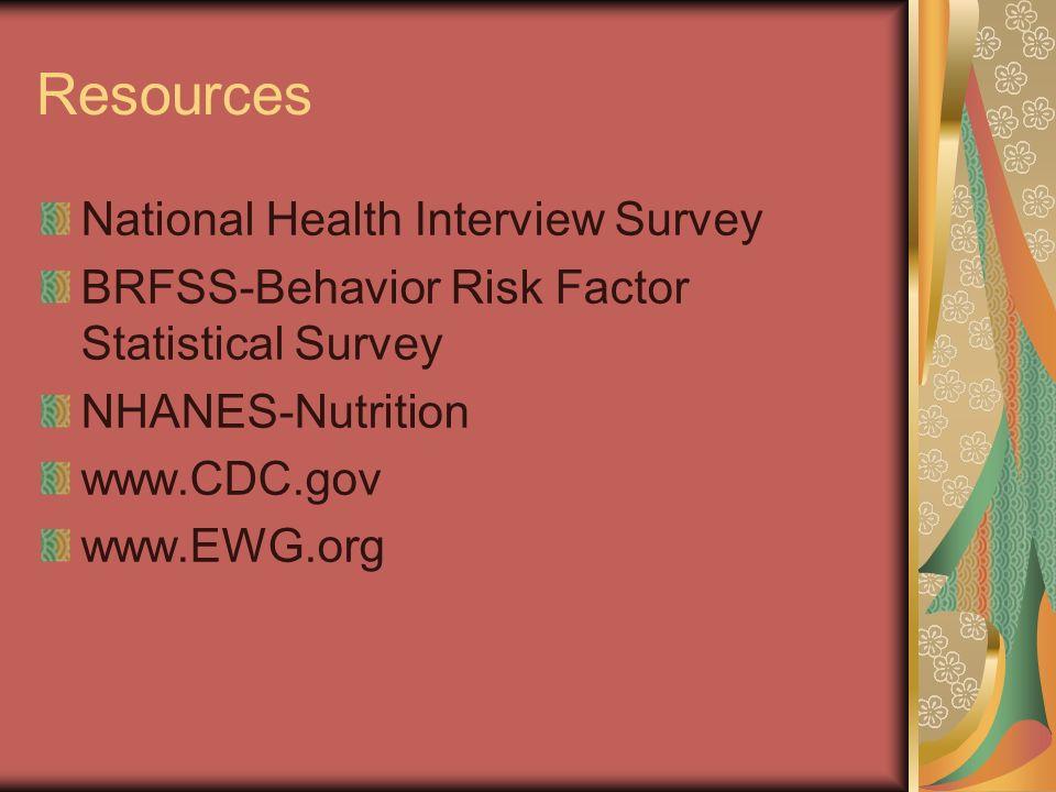 Resources National Health Interview Survey BRFSS-Behavior Risk Factor Statistical Survey NHANES-Nutrition www.CDC.gov www.EWG.org