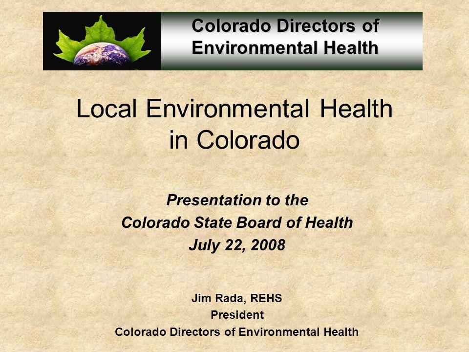 Local Environmental Health in Colorado Presentation to the Colorado State Board of Health July 22, 2008 Jim Rada, REHS President Colorado Directors of Environmental Health
