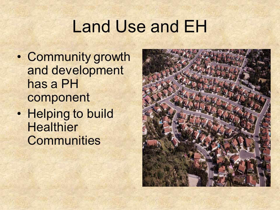 Land Use and EH Community growth and development has a PH component Helping to build Healthier Communities