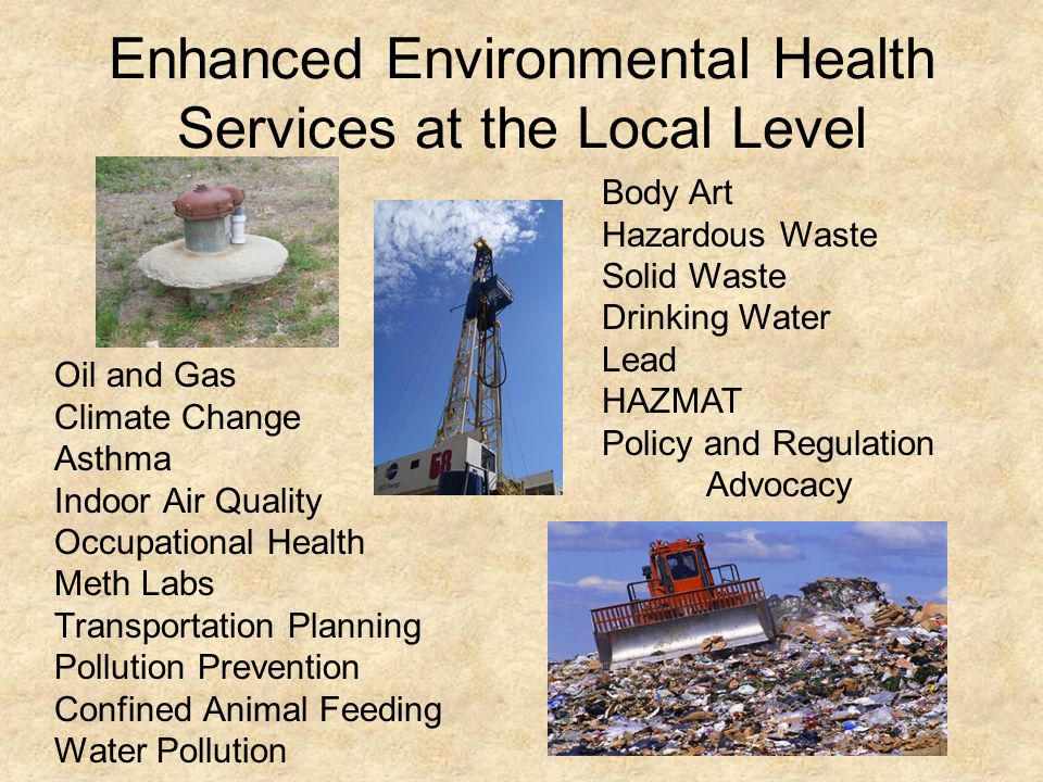 Enhanced Environmental Health Services at the Local Level Oil and Gas Climate Change Asthma Indoor Air Quality Occupational Health Meth Labs Transportation Planning Pollution Prevention Confined Animal Feeding Water Pollution Body Art Hazardous Waste Solid Waste Drinking Water Lead HAZMAT Policy and Regulation Advocacy