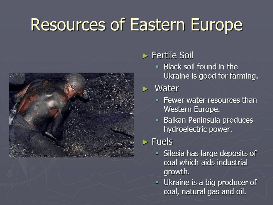 Resources of Eastern Europe Fertile Soil Black soil found in the Ukraine is good for farming. Water Fewer water resources than Western Europe. Balkan