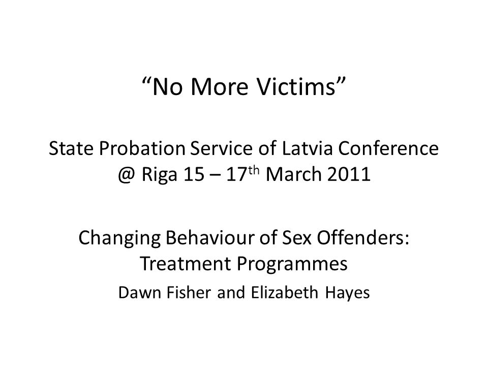 No More Victims State Probation Service of Latvia Riga 15 – 17 th March 2011 Changing Behaviour of Sex Offenders: Treatment Programmes Dawn Fisher and Elizabeth Hayes
