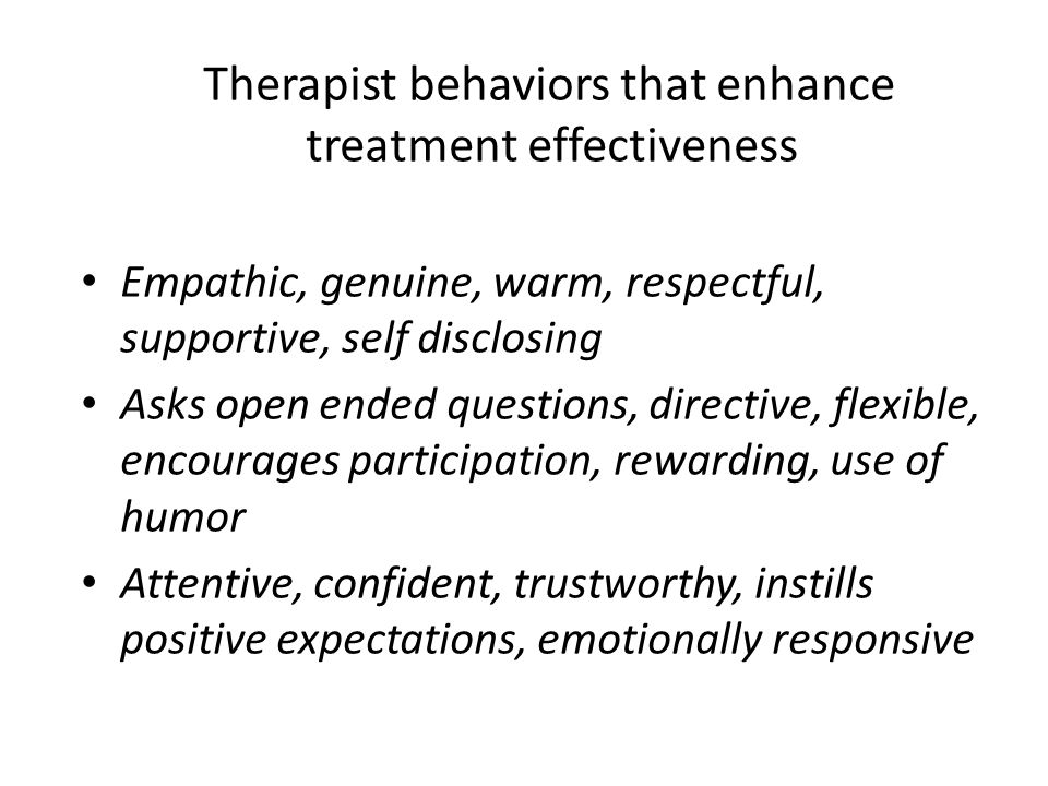 Therapist behaviors that enhance treatment effectiveness Empathic, genuine, warm, respectful, supportive, self disclosing Asks open ended questions, directive, flexible, encourages participation, rewarding, use of humor Attentive, confident, trustworthy, instills positive expectations, emotionally responsive