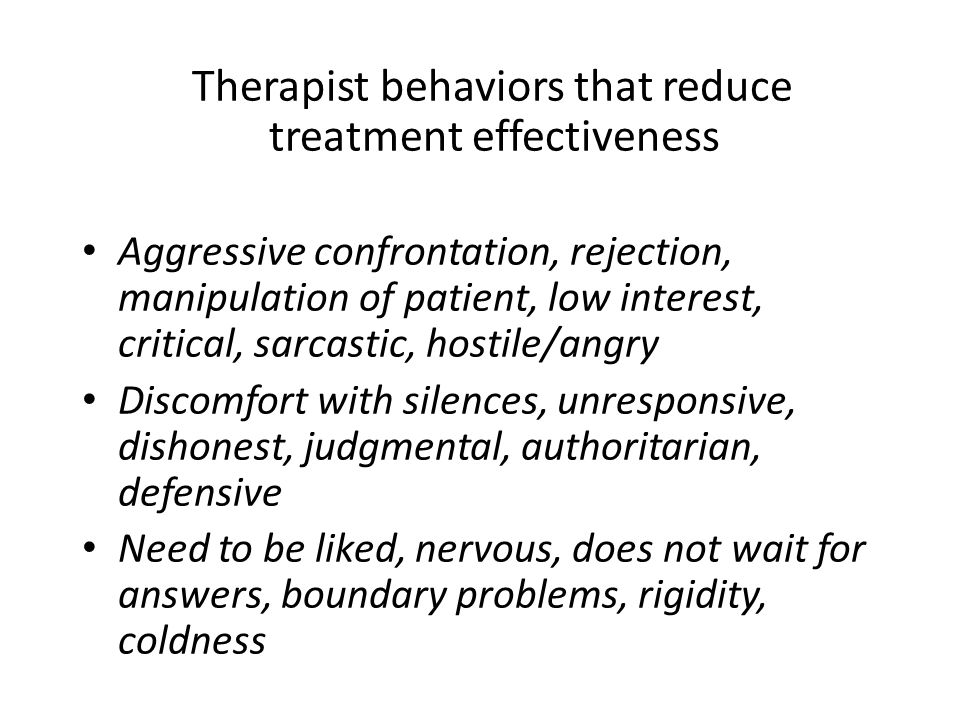 Therapist behaviors that reduce treatment effectiveness Aggressive confrontation, rejection, manipulation of patient, low interest, critical, sarcastic, hostile/angry Discomfort with silences, unresponsive, dishonest, judgmental, authoritarian, defensive Need to be liked, nervous, does not wait for answers, boundary problems, rigidity, coldness