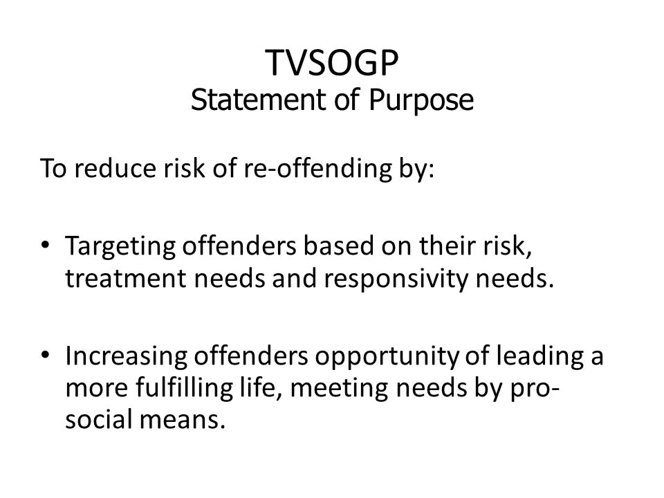 TVSOGP To reduce risk of re-offending by: Targeting offenders based on their risk, treatment needs and responsivity needs.