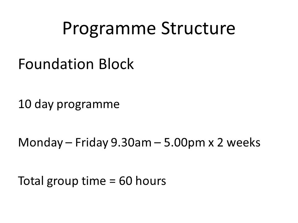 Programme Structure Foundation Block 10 day programme Monday – Friday 9.30am – 5.00pm x 2 weeks Total group time = 60 hours