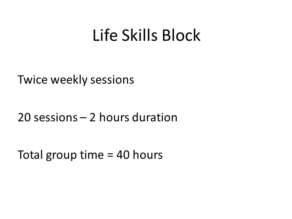 Life Skills Block Twice weekly sessions 20 sessions – 2 hours duration Total group time = 40 hours