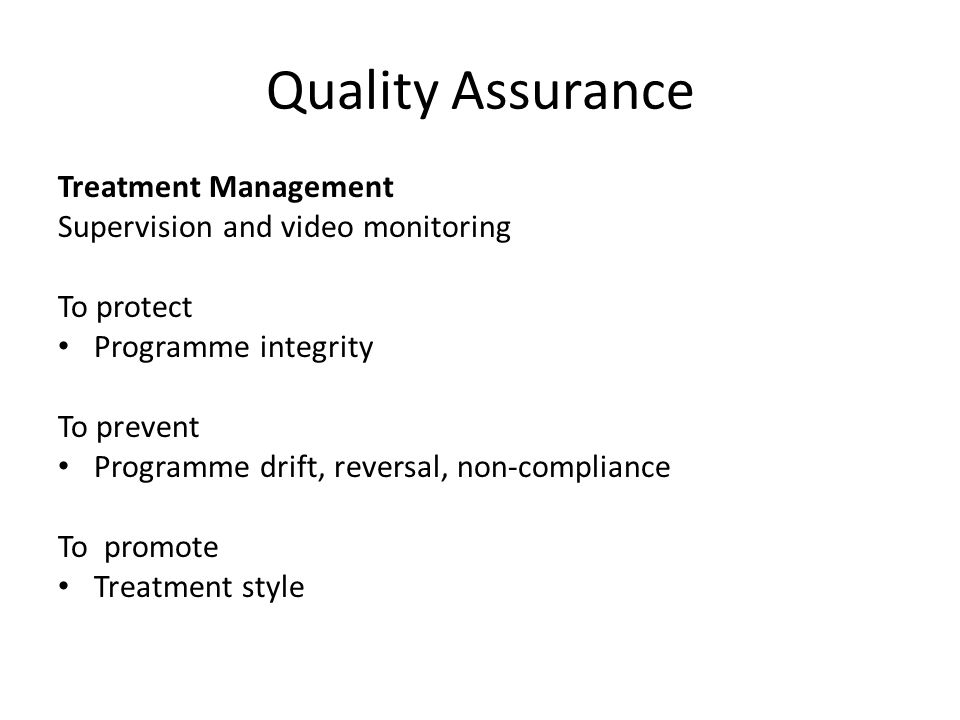 Quality Assurance Treatment Management Supervision and video monitoring To protect Programme integrity To prevent Programme drift, reversal, non-compliance To promote Treatment style