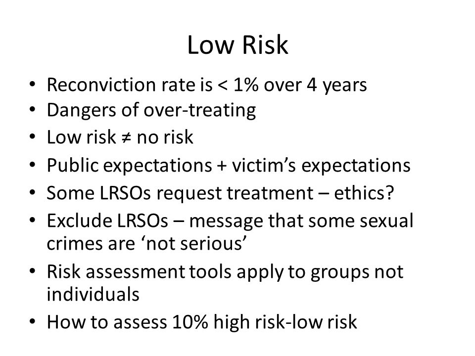 Low Risk Reconviction rate is < 1% over 4 years Dangers of over-treating Low risk no risk Public expectations + victims expectations Some LRSOs request treatment – ethics.