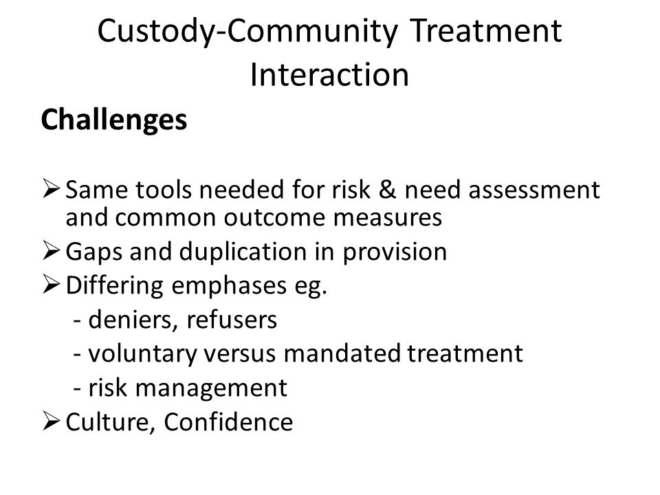Custody-Community Treatment Interaction Challenges Same tools needed for risk & need assessment and common outcome measures Gaps and duplication in provision Differing emphases eg.