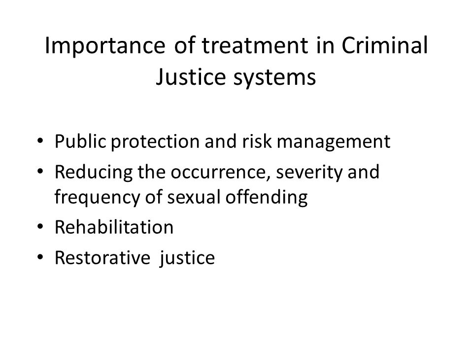 Importance of treatment in Criminal Justice systems Public protection and risk management Reducing the occurrence, severity and frequency of sexual offending Rehabilitation Restorative justice