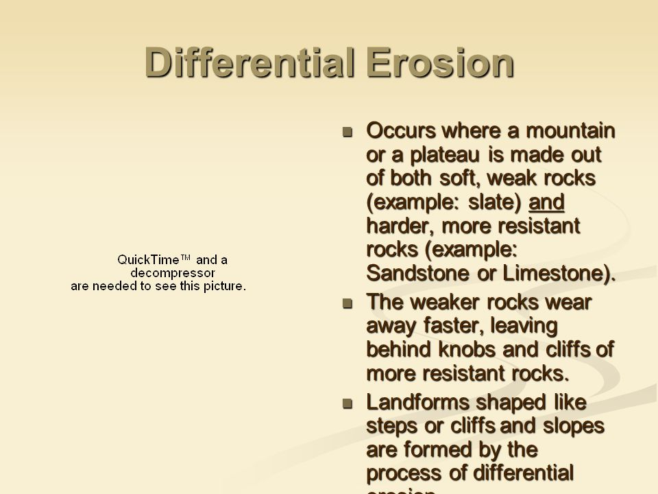 Differential Erosion Occurs where a mountain or a plateau is made out of both soft, weak rocks (example: slate) and harder, more resistant rocks (exam
