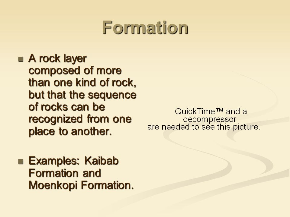 Formation A rock layer composed of more than one kind of rock, but that the sequence of rocks can be recognized from one place to another. A rock laye