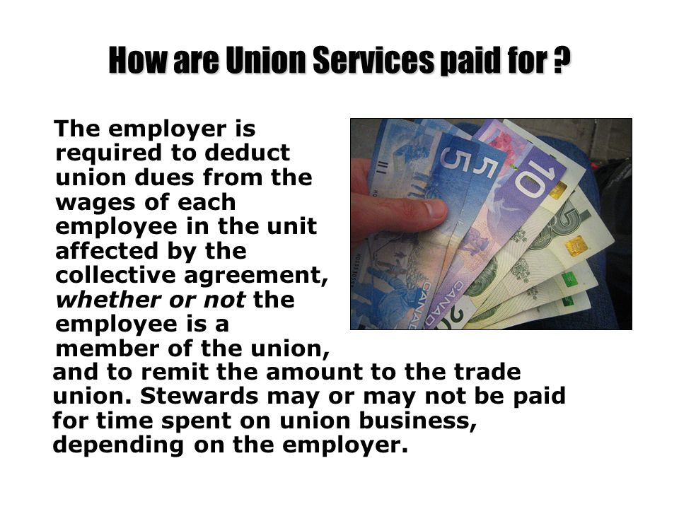 How are Union Services paid for ? The employer is required to deduct union dues from the wages of each employee in the unit affected by the collective