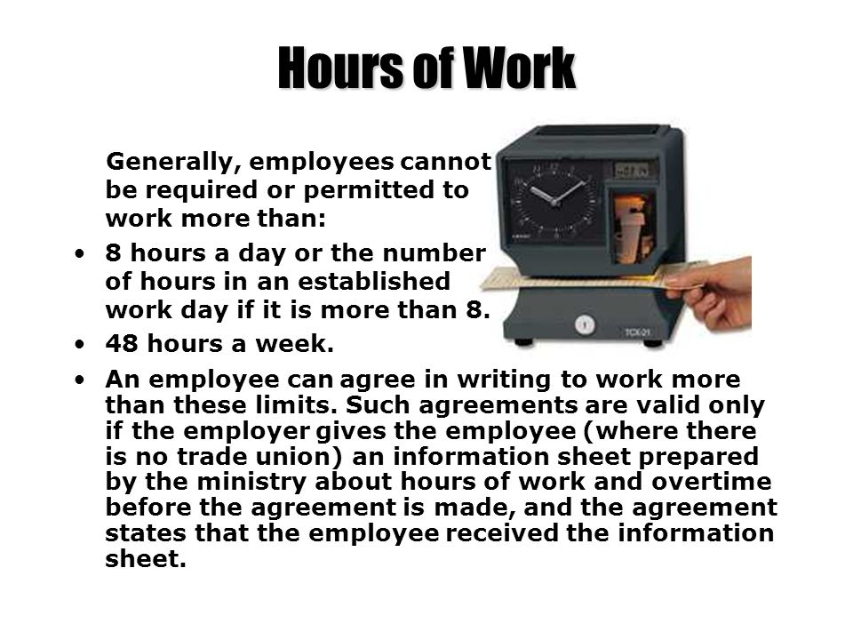 Hours of Work Generally, employees cannot be required or permitted to work more than: 8 hours a day or the number of hours in an established work day
