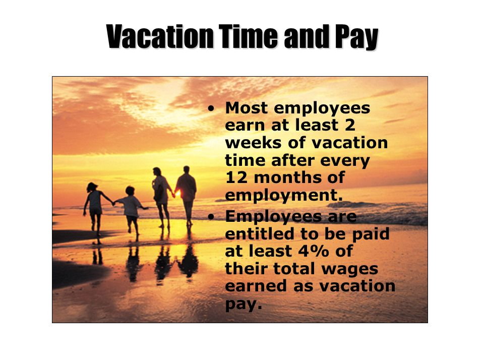 Vacation Time and Pay Most employees earn at least 2 weeks of vacation time after every 12 months of employment. Employees are entitled to be paid at