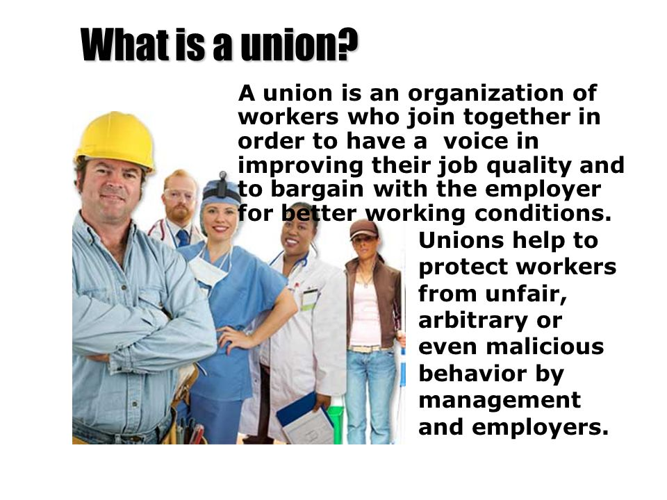 What is a union? A union is an organization of workers who join together in order to have a voice in improving their job quality and to bargain with t