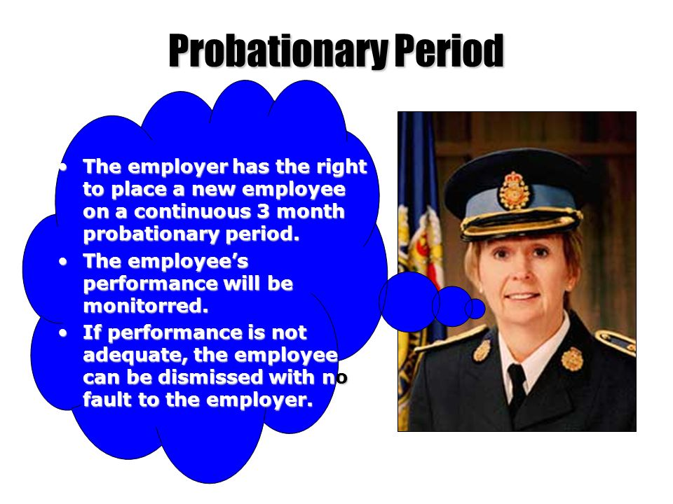 Probationary Period The employer has the right to place a new employee on a continuous 3 month probationary period.The employer has the right to place