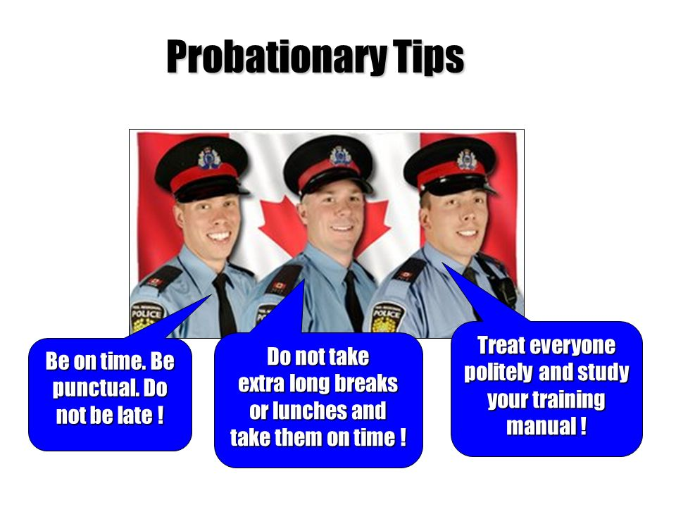 Probationary Tips Be on time. Be punctual. Do not be late ! Do not take extra long breaks or lunches and take them on time ! Treat everyone politely a