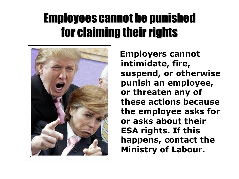 Employees cannot be punished for claiming their rights Employers cannot intimidate, fire, suspend, or otherwise punish an employee, or threaten any of