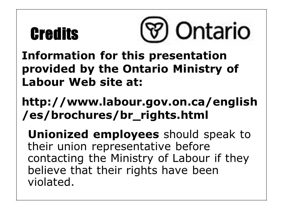 Credits Unionized employees should speak to their union representative before contacting the Ministry of Labour if they believe that their rights have