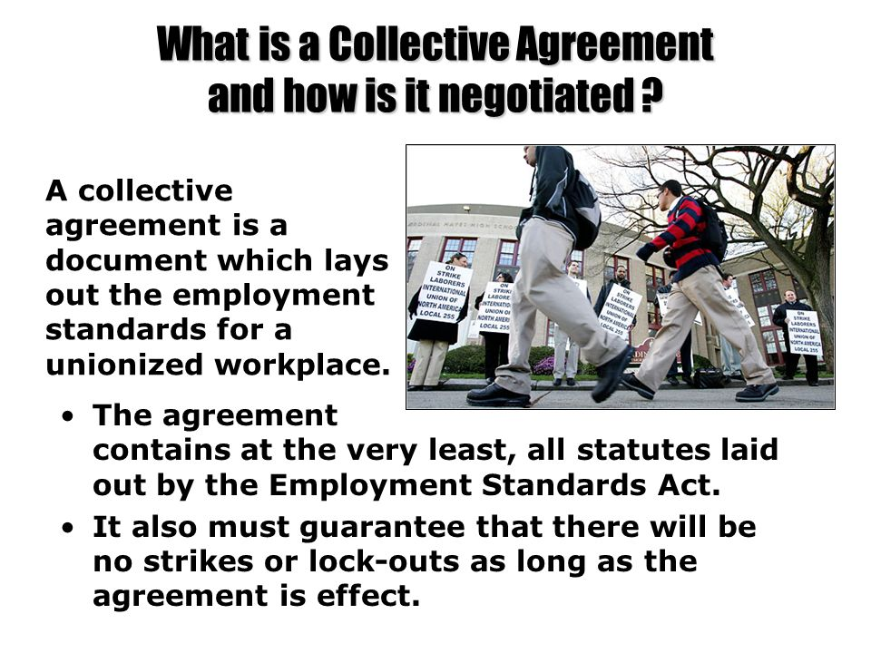 What is a Collective Agreement and how is it negotiated ? The agreement contains at the very least, all statutes laid out by the Employment Standards