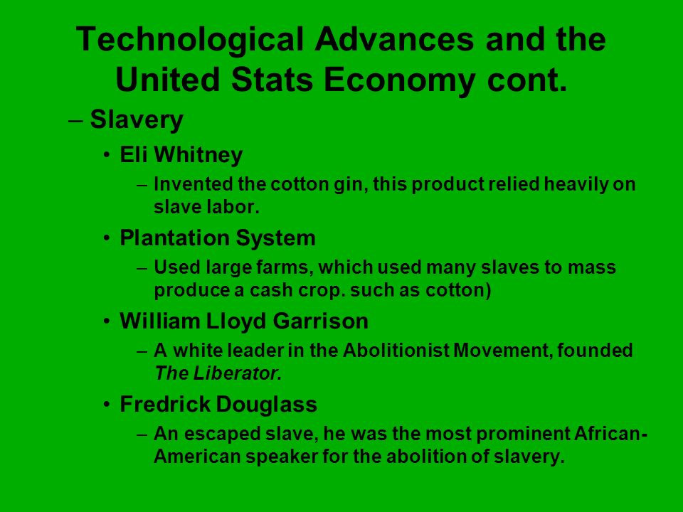Technological Advances and the United Stats Economy cont. –S–Slavery Eli Whitney –I–Invented the cotton gin, this product relied heavily on slave labo
