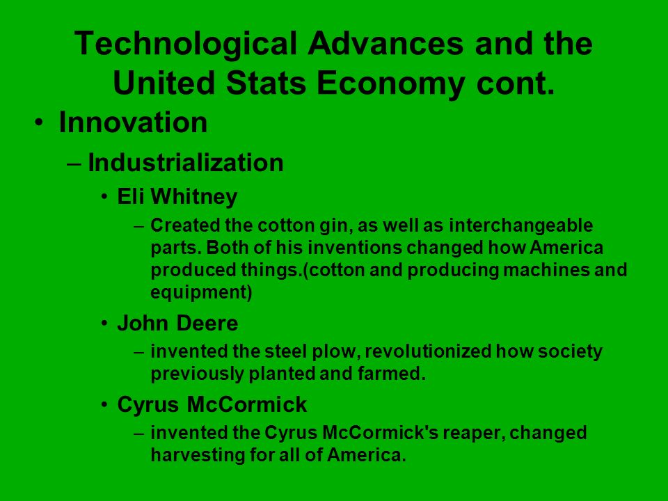 Technological Advances and the United Stats Economy cont. Innovation –I–Industrialization Eli Whitney –C–Created the cotton gin, as well as interchang