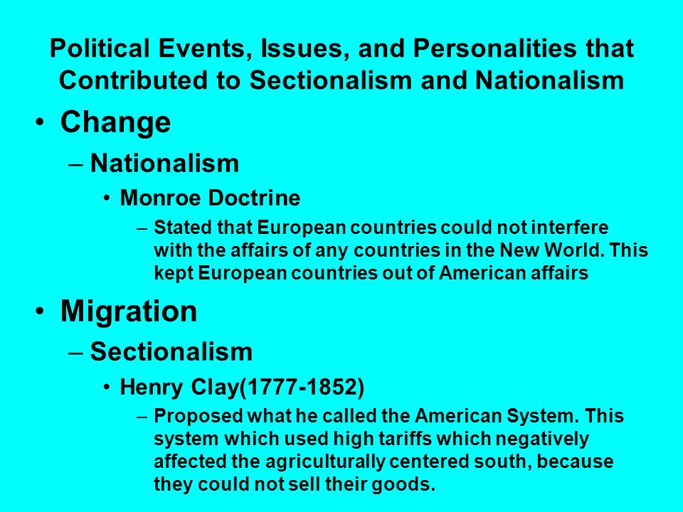 Political Events, Issues, and Personalities that Contributed to Sectionalism and Nationalism Change –Nationalism Monroe Doctrine –Stated that European