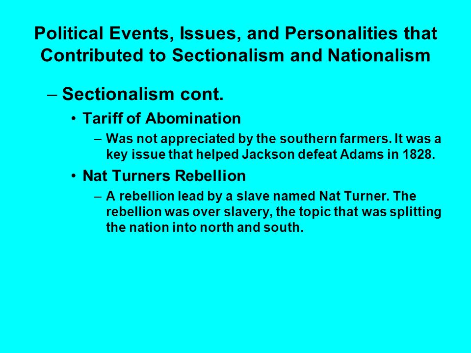 Political Events, Issues, and Personalities that Contributed to Sectionalism and Nationalism –Sectionalism cont. Tariff of Abomination –Was not apprec