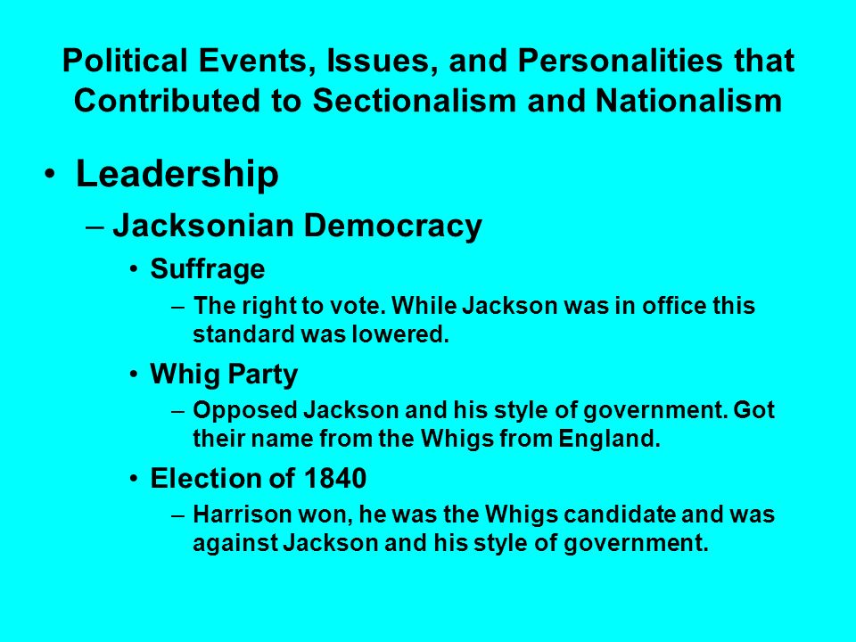 Political Events, Issues, and Personalities that Contributed to Sectionalism and Nationalism Leadership –Jacksonian Democracy Suffrage –The right to v