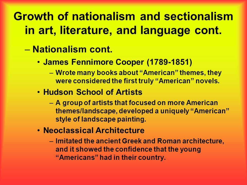 Growth of nationalism and sectionalism in art, literature, and language cont. –Nationalism cont. James Fennimore Cooper (1789-1851) –Wrote many books