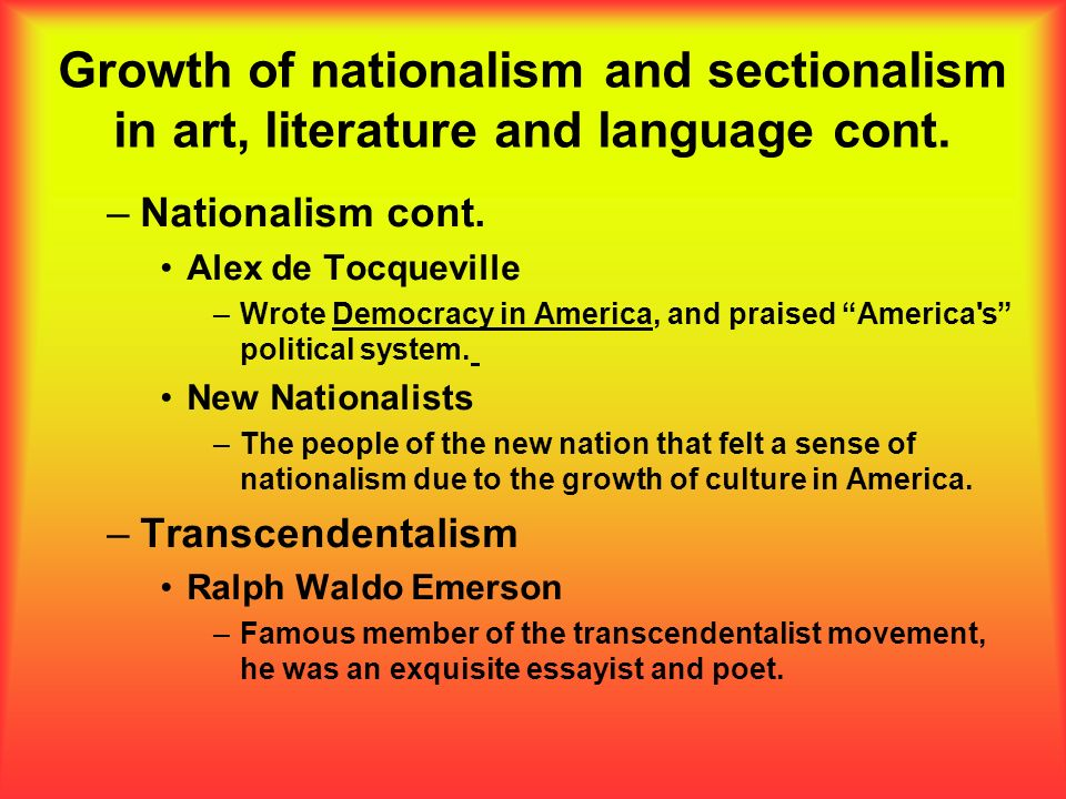 Growth of nationalism and sectionalism in art, literature and language cont. –Nationalism cont. Alex de Tocqueville –Wrote Democracy in America, and p