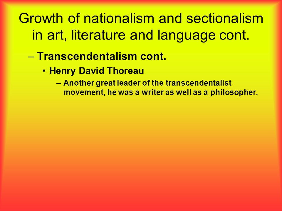 Growth of nationalism and sectionalism in art, literature and language cont. –Transcendentalism cont. Henry David Thoreau –Another great leader of the