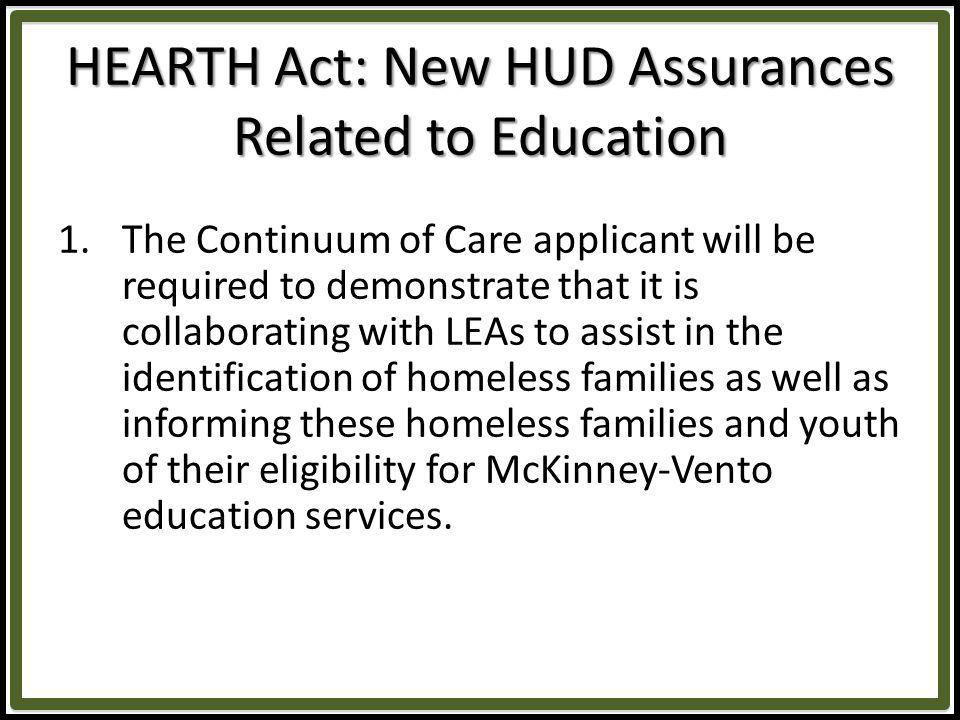 HEARTH Act: New HUD Assurances Related to Education 1.The Continuum of Care applicant will be required to demonstrate that it is collaborating with LEAs to assist in the identification of homeless families as well as informing these homeless families and youth of their eligibility for McKinney-Vento education services.