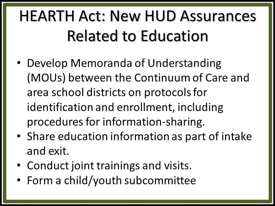 HEARTH Act: New HUD Assurances Related to Education 2.Continuum of Care applicant will be required to demonstrate that it is considering the educational needs of children when families are placed in emergency or transitional shelter and is, to the maximum extent practicable, placing families with children as close to possible to their school of origin so as not to disrupt their childrens education