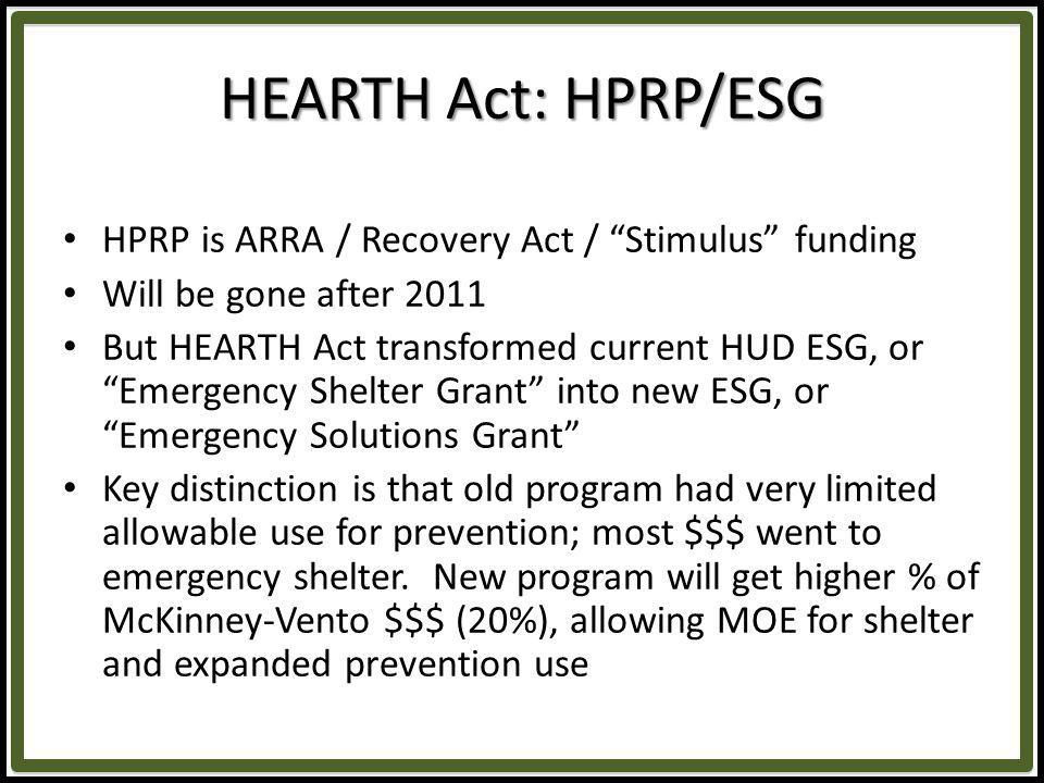 HEARTH Act: HPRP/ESG HPRP is ARRA / Recovery Act / Stimulus funding Will be gone after 2011 But HEARTH Act transformed current HUD ESG, or Emergency Shelter Grant into new ESG, or Emergency Solutions Grant Key distinction is that old program had very limited allowable use for prevention; most $$$ went to emergency shelter.