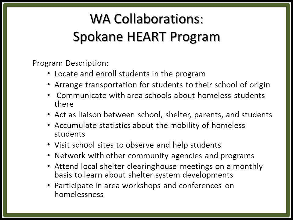 WA Collaborations: Spokane HEART Program Program Description: Locate and enroll students in the program Arrange transportation for students to their school of origin Communicate with area schools about homeless students there Act as liaison between school, shelter, parents, and students Accumulate statistics about the mobility of homeless students Visit school sites to observe and help students Network with other community agencies and programs Attend local shelter clearinghouse meetings on a monthly basis to learn about shelter system developments Participate in area workshops and conferences on homelessness