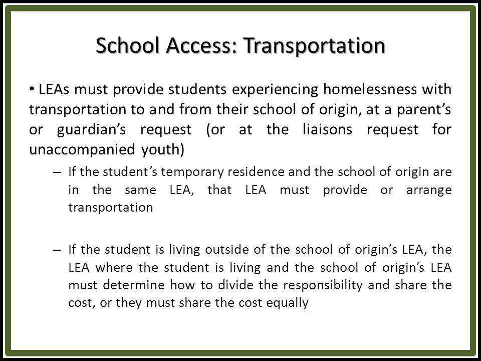 School Access: Transportation LEAs must provide students experiencing homelessness with transportation to and from their school of origin, at a parents or guardians request (or at the liaisons request for unaccompanied youth) – If the students temporary residence and the school of origin are in the same LEA, that LEA must provide or arrange transportation – If the student is living outside of the school of origins LEA, the LEA where the student is living and the school of origins LEA must determine how to divide the responsibility and share the cost, or they must share the cost equally