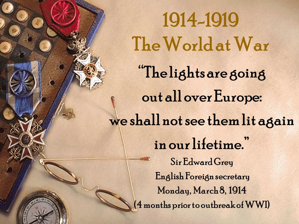 1914-1919 The World at War The lights are going out all over Europe: we shall not see them lit again in our lifetime. Sir Edward Grey English Foreign