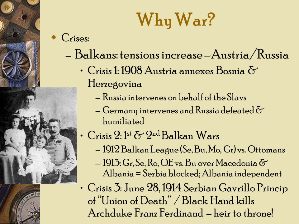 Why War? Crises: – Balkans: tensions increase –Austria/Russia Crisis 1: 1908 Austria annexes Bosnia & Herzegovina –Russia intervenes on behalf of the