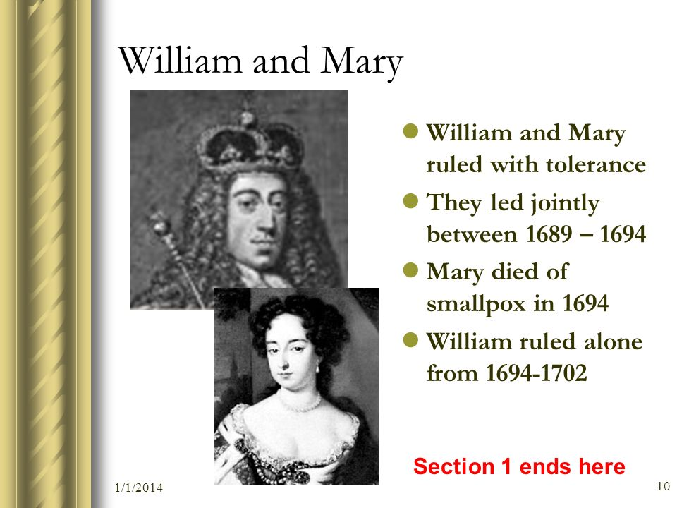 1/1/2014 10 William and Mary William and Mary ruled with tolerance They led jointly between 1689 – 1694 Mary died of smallpox in 1694 William ruled al