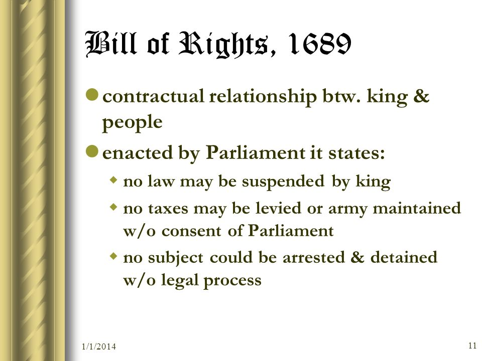 1/1/2014 11 Bill of Rights, 1689 contractual relationship btw. king & people enacted by Parliament it states: wno law may be suspended by king wno tax